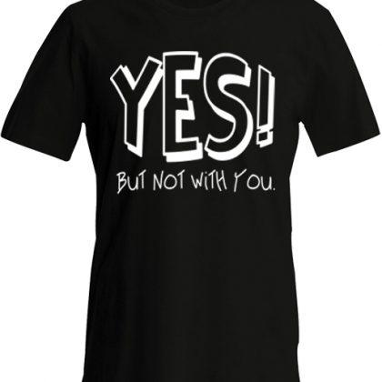 ja maar niet met jouw shirt